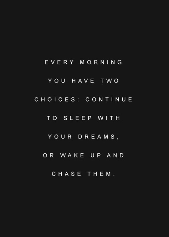 Every Morning You Have Two Choices: Continue Sleep With Your Dreams Or Wake Up And Chase Them