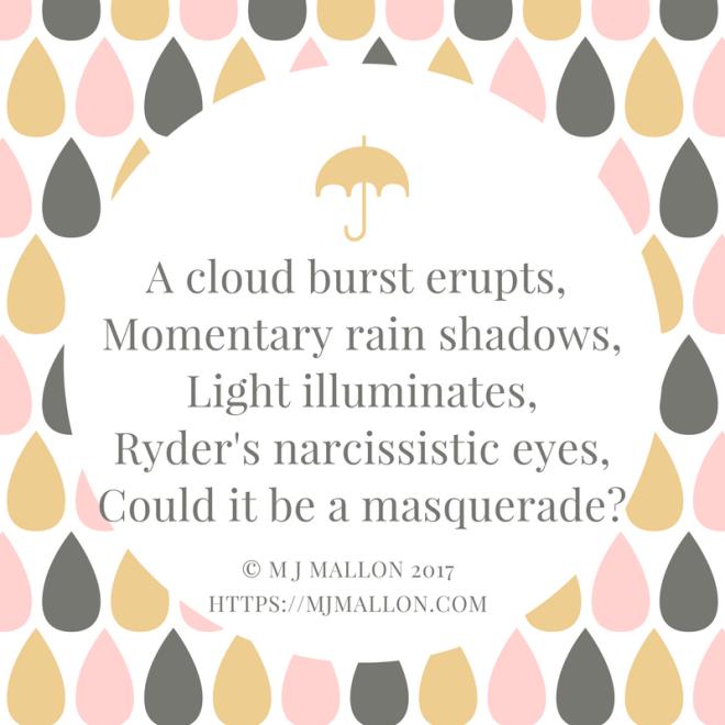 A cloud burst erupts, Momentary rain shadows,Light illuminates,Ryder's narcissistic eyes,An evident masquerade.