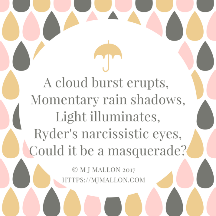 A cloud burst erupts, Momentary rain shadows,Light illuminates,Ryder's narcissistic eyes,An evident masquerade.